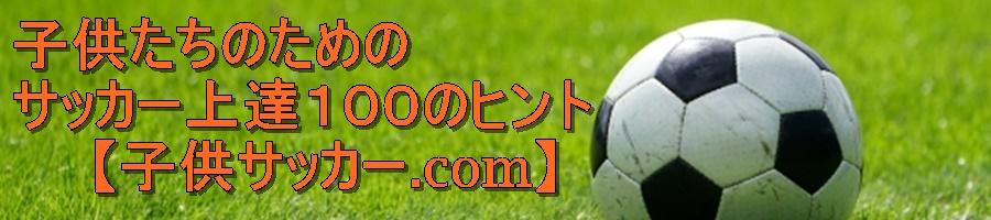 【子供サッカー.com】上達練習動画・教材・ヒント